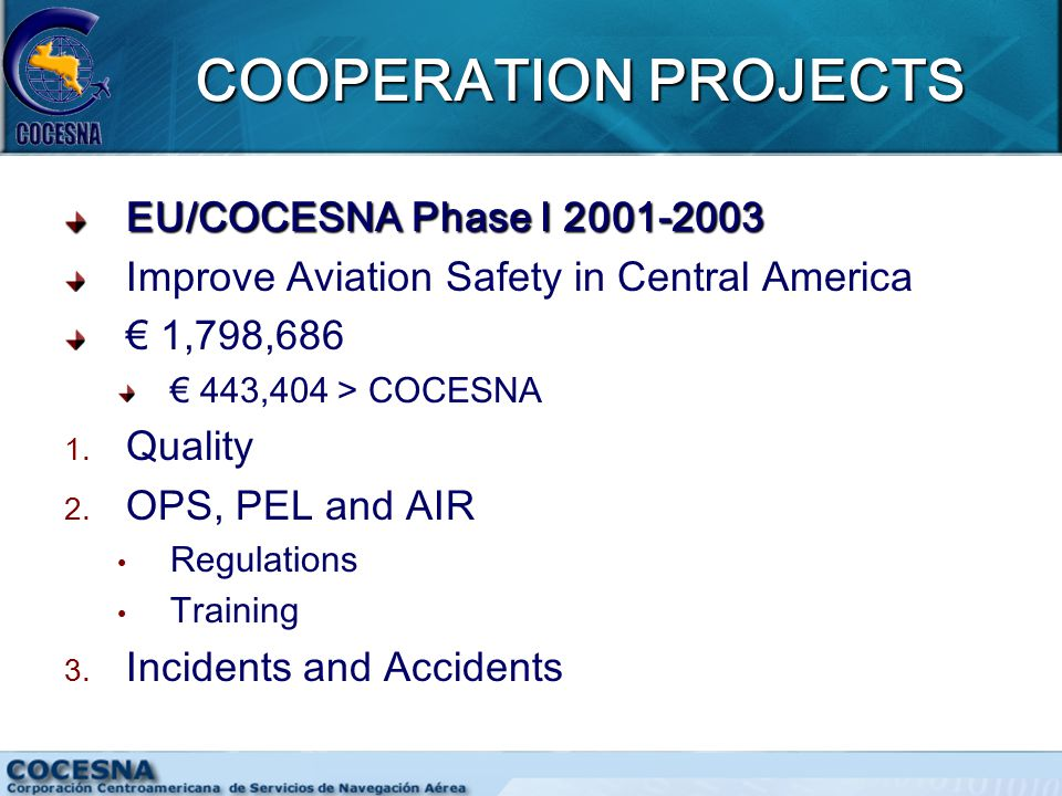 COOPERATION PROJECTS EU/COCESNA Phase I 2001-2003 Improve Aviation Safety in Central America € 1,798,686 € 443,404 > COCESNA 1.