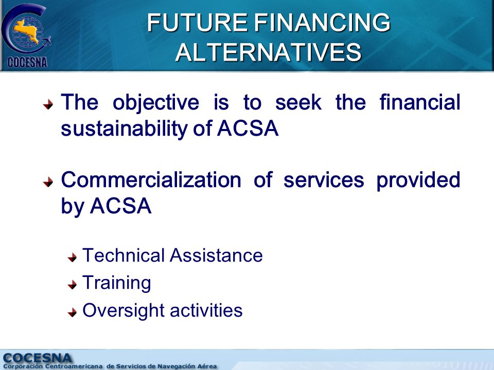 FUTURE FINANCING ALTERNATIVES The objective is to seek the financial sustainability of ACSA Commercialization of services provided by ACSA Technical Assistance Training Oversight activities
