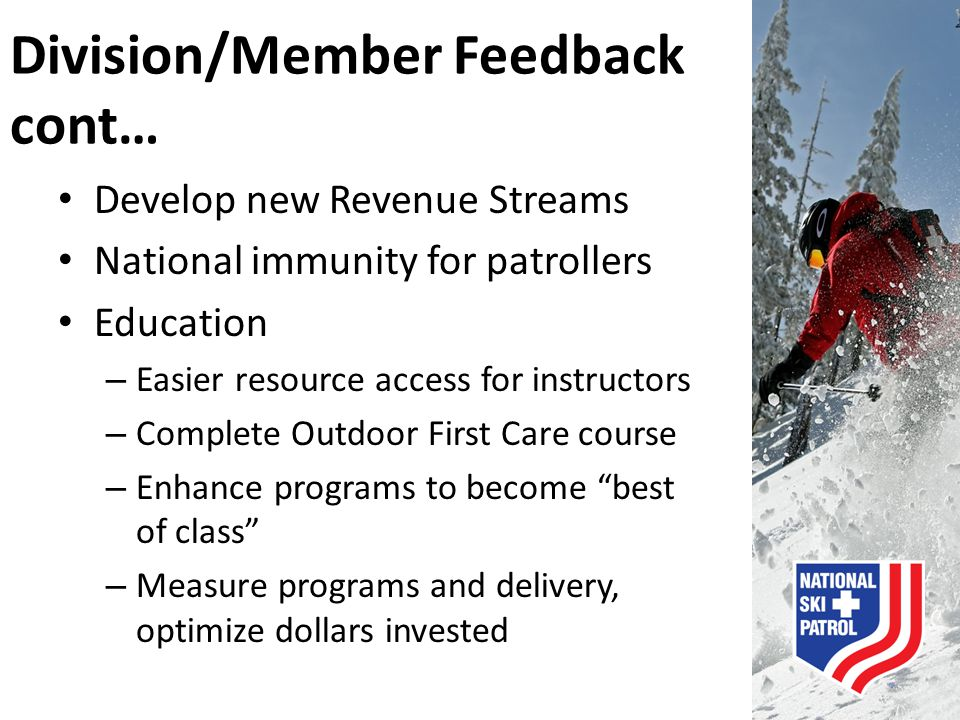 Division/Member Feedback cont… Develop new Revenue Streams National immunity for patrollers Education – Easier resource access for instructors – Compl