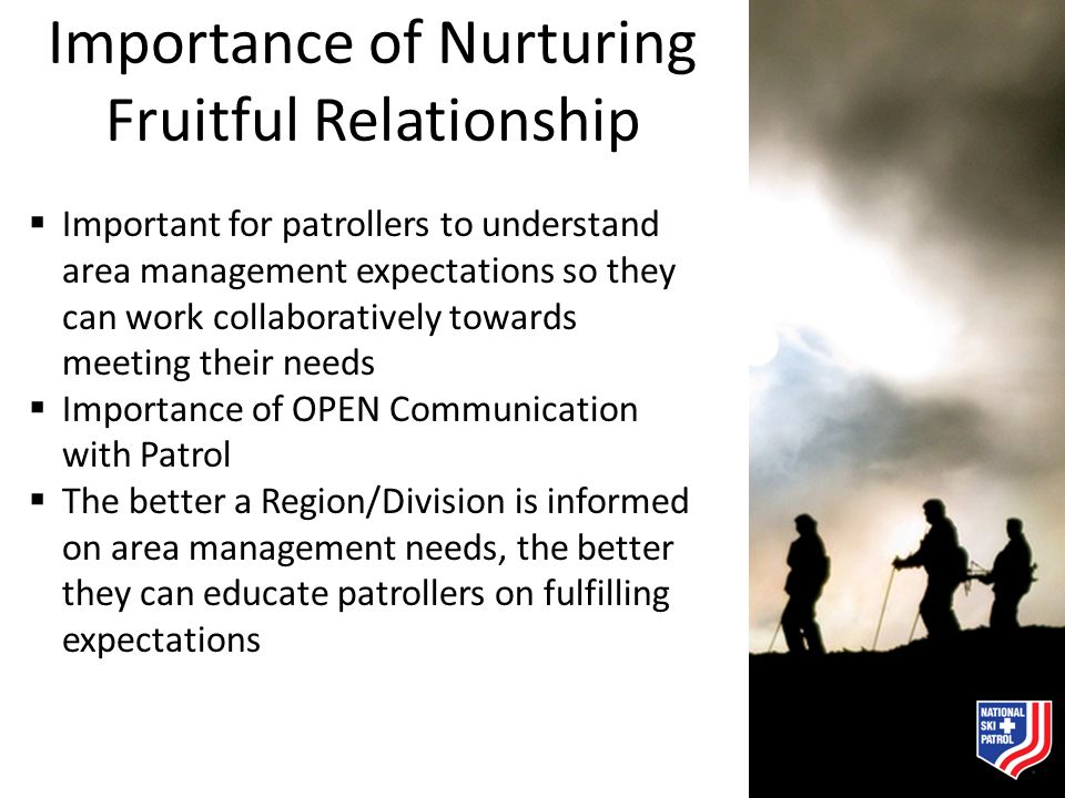 Importance of Nurturing Fruitful Relationship  Important for patrollers to understand area management expectations so they can work collaboratively t