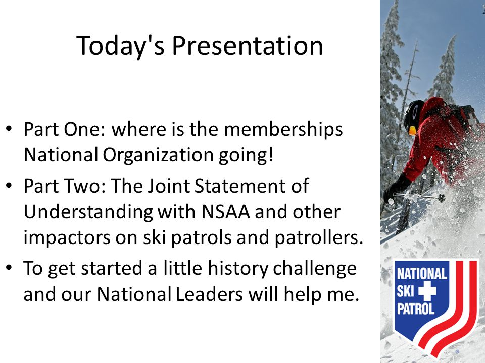 Mission Statement The National Ski Patrol is a member-driven professional organization of registered ski patrols striving to be recognized as the premier provider of training and education programs for emergency rescuers serving the outdoor recreation community.