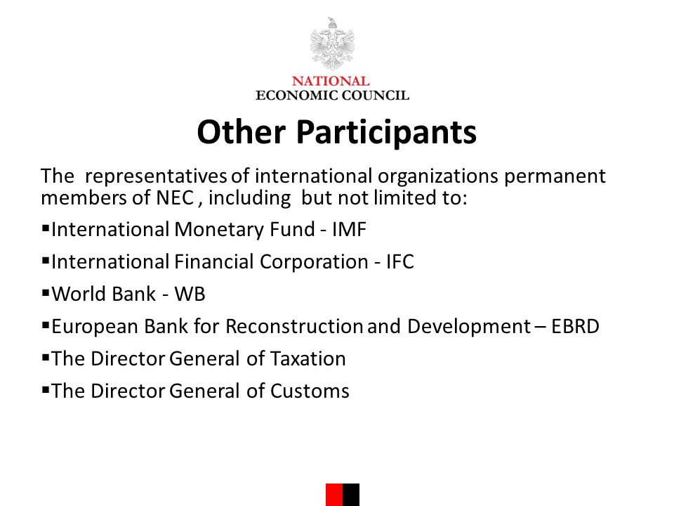 Other Participants The representatives of international organizations permanent members of NEC, including but not limited to:  International Monetary Fund - IMF  International Financial Corporation - IFC  World Bank - WB  European Bank for Reconstruction and Development – EBRD  The Director General of Taxation  The Director General of Customs