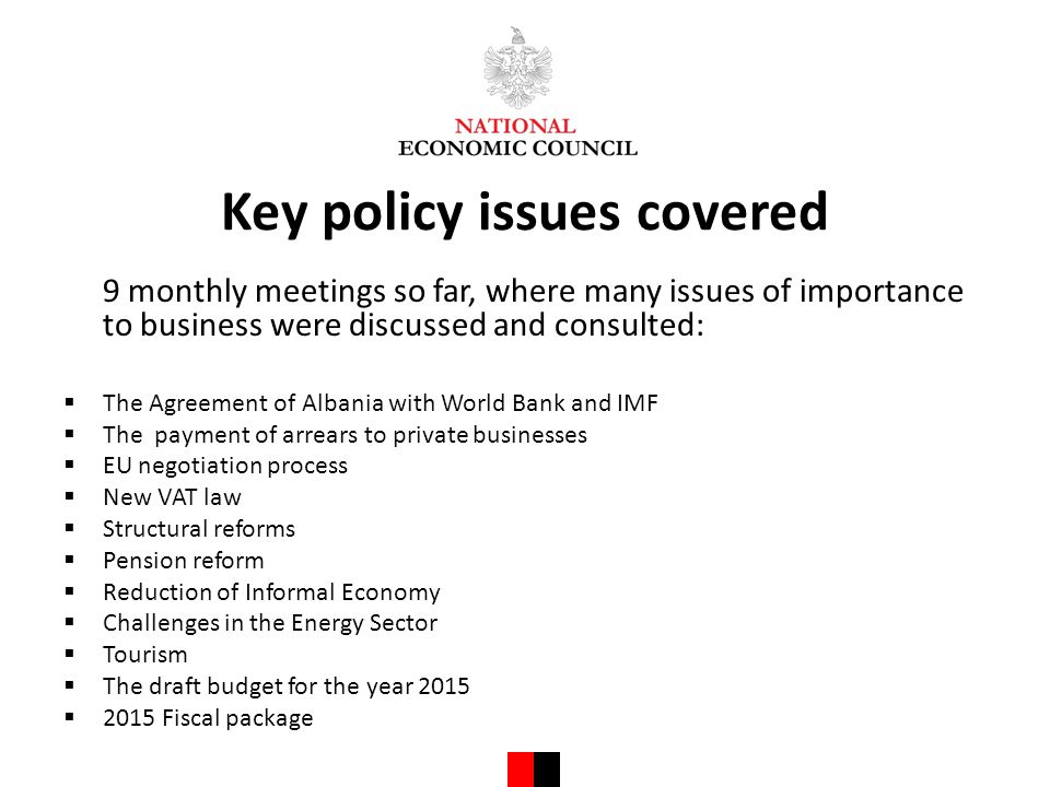 Key policy issues covered 9 monthly meetings so far, where many issues of importance to business were discussed and consulted:  The Agreement of Albania with World Bank and IMF  The payment of arrears to private businesses  EU negotiation process  New VAT law  Structural reforms  Pension reform  Reduction of Informal Economy  Challenges in the Energy Sector  Tourism  The draft budget for the year 2015  2015 Fiscal package