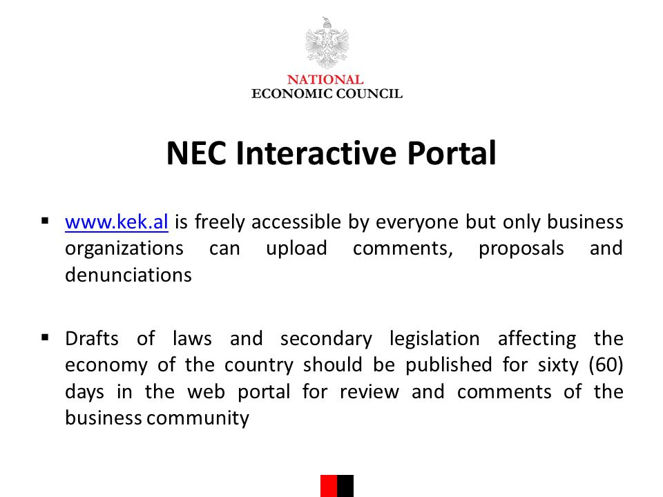 NEC Interactive Portal  www.kek.al is freely accessible by everyone but only business organizations can upload comments, proposals and denunciations www.kek.al  Drafts of laws and secondary legislation affecting the economy of the country should be published for sixty (60) days in the web portal for review and comments of the business community