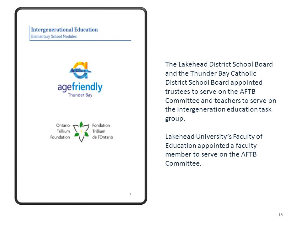 The Lakehead District School Board and the Thunder Bay Catholic District School Board appointed trustees to serve on the AFTB Committee and teachers to serve on the intergeneration education task group.