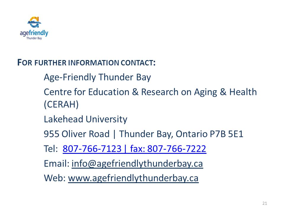 F OR FURTHER INFORMATION CONTACT : Age-Friendly Thunder Bay Centre for Education & Research on Aging & Health (CERAH) Lakehead University 955 Oliver Road | Thunder Bay, Ontario P7B 5E1 Tel: 807-766-7123 | fax: 807-766-7222807-766-7123 | fax: 807-766-7222 Email: info@agefriendlythunderbay.ca Web: www.agefriendlythunderbay.ca 21