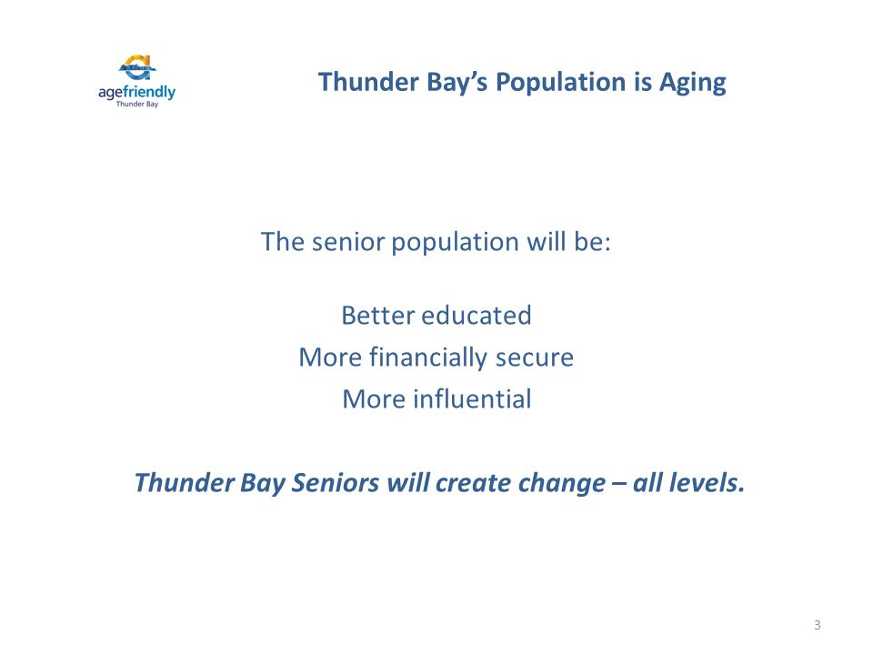 A GE -F RIENDLY T HUNDER B AY O NTARIO The Age-Friendly Thunder Bay Committee was founded in 2009 and is chaired by Rebecca Johnson, City Councillor-at-Large.
