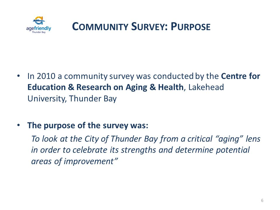 C OMMUNITY S URVEY : P URPOSE 6 In 2010 a community survey was conducted by the Centre for Education & Research on Aging & Health, Lakehead University, Thunder Bay The purpose of the survey was: To look at the City of Thunder Bay from a critical aging lens in order to celebrate its strengths and determine potential areas of improvement