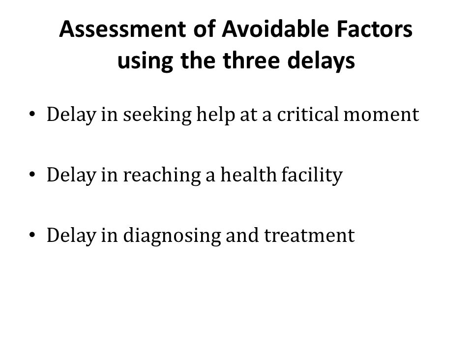 Assessment of Avoidable Factors using the three delays Delay in seeking help at a critical moment Delay in reaching a health facility Delay in diagnos