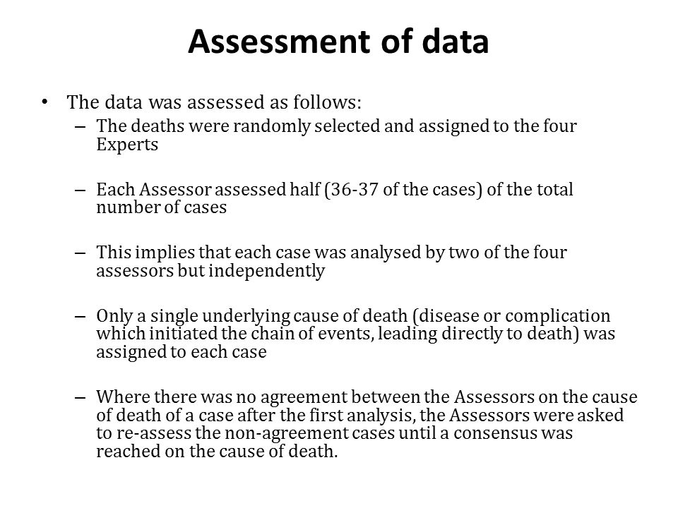Assessment of data The data was assessed as follows: – The deaths were randomly selected and assigned to the four Experts – Each Assessor assessed hal