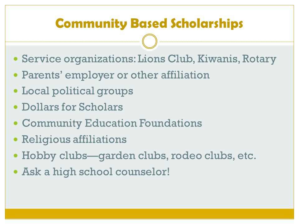 Community Based Scholarships Service organizations: Lions Club, Kiwanis, Rotary Parents' employer or other affiliation Local political groups Dollars