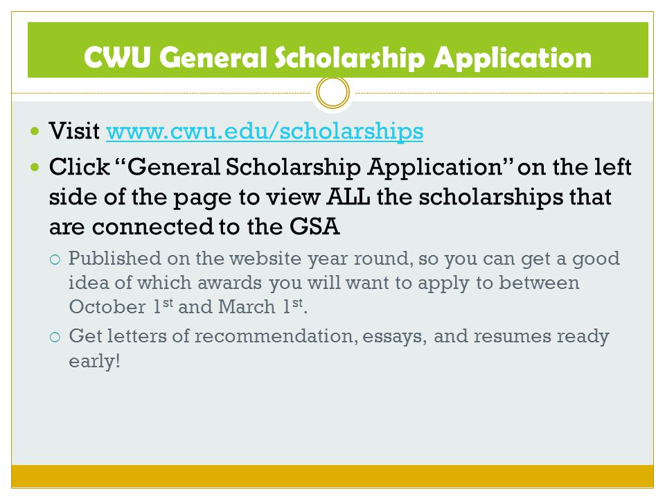 CWU General Scholarship Application Visit www.cwu.edu/scholarshipswww.cwu.edu/scholarships Click General Scholarship Application on the left side of the page to view ALL the scholarships that are connected to the GSA  Published on the website year round, so you can get a good idea of which awards you will want to apply to between October 1 st and March 1 st.