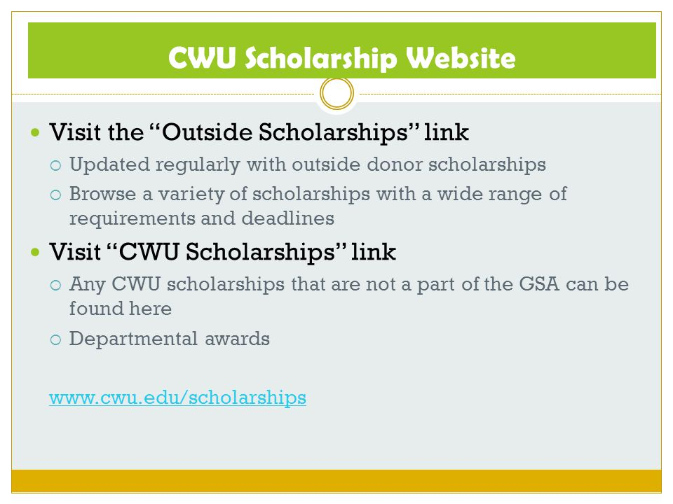 "CWU Scholarship Website Visit the ""Outside Scholarships"" link  Updated regularly with outside donor scholarships  Browse a variety of scholarships w"