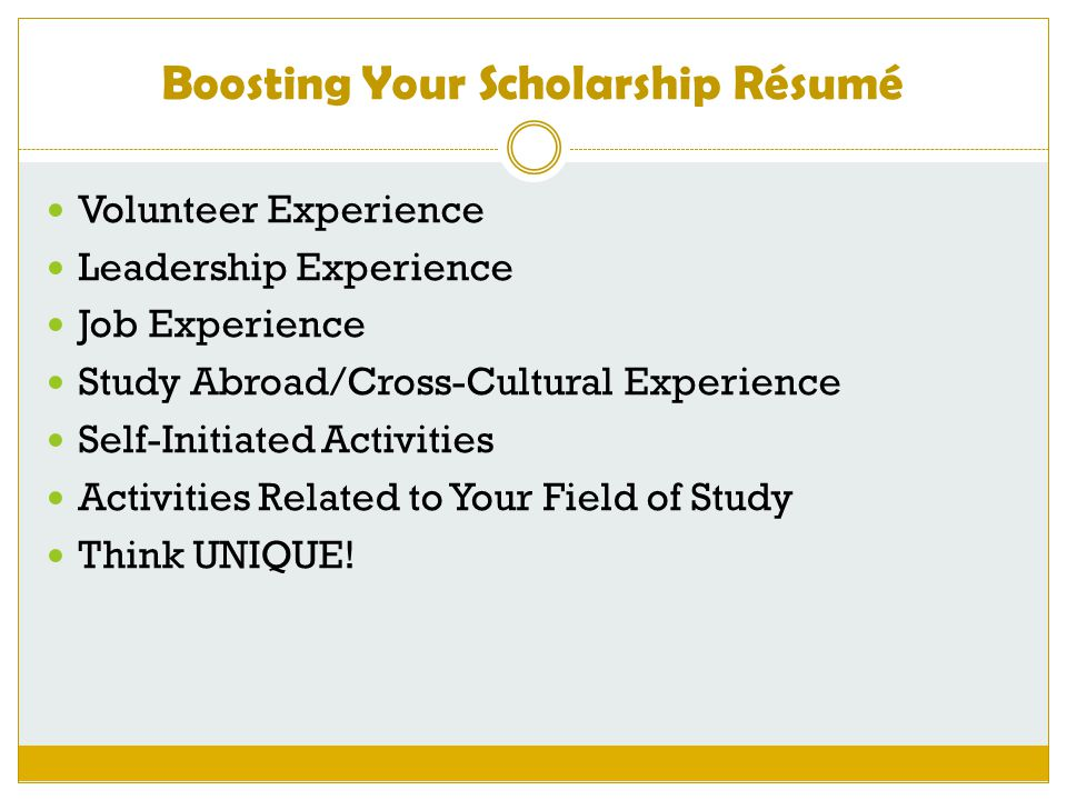 Boosting Your Scholarship Résumé Volunteer Experience Leadership Experience Job Experience Study Abroad/Cross-Cultural Experience Self-Initiated Activ