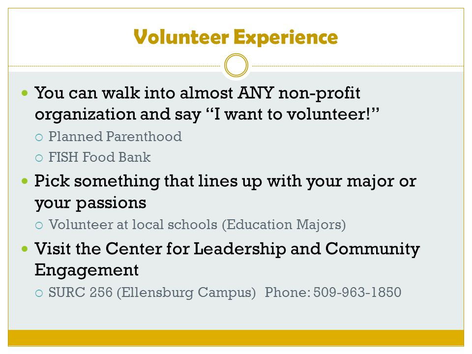 Volunteer Experience You can walk into almost ANY non-profit organization and say I want to volunteer!  Planned Parenthood  FISH Food Bank Pick something that lines up with your major or your passions  Volunteer at local schools (Education Majors) Visit the Center for Leadership and Community Engagement  SURC 256 (Ellensburg Campus) Phone: 509-963-1850