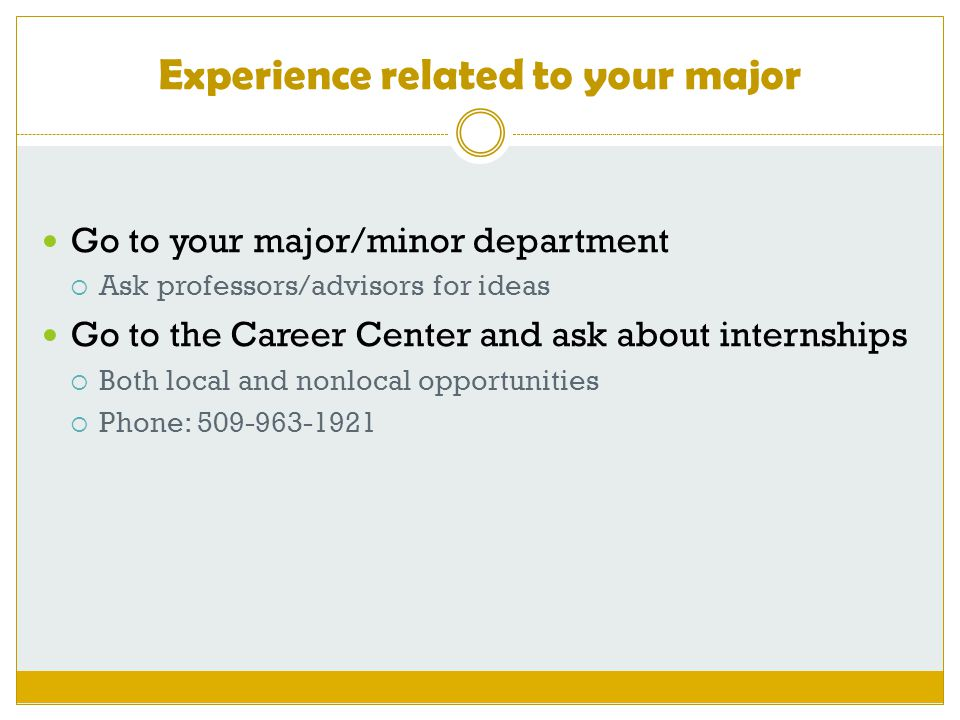 Experience related to your major Go to your major/minor department  Ask professors/advisors for ideas Go to the Career Center and ask about internships  Both local and nonlocal opportunities  Phone: 509-963-1921