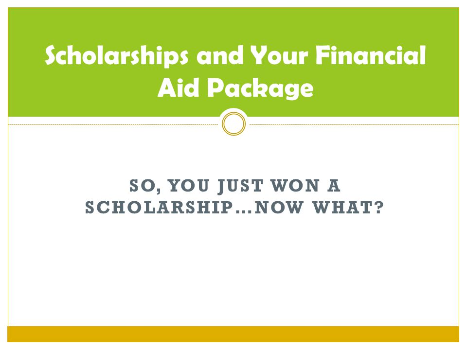 SO, YOU JUST WON A SCHOLARSHIP…NOW WHAT? Scholarships and Your Financial Aid Package
