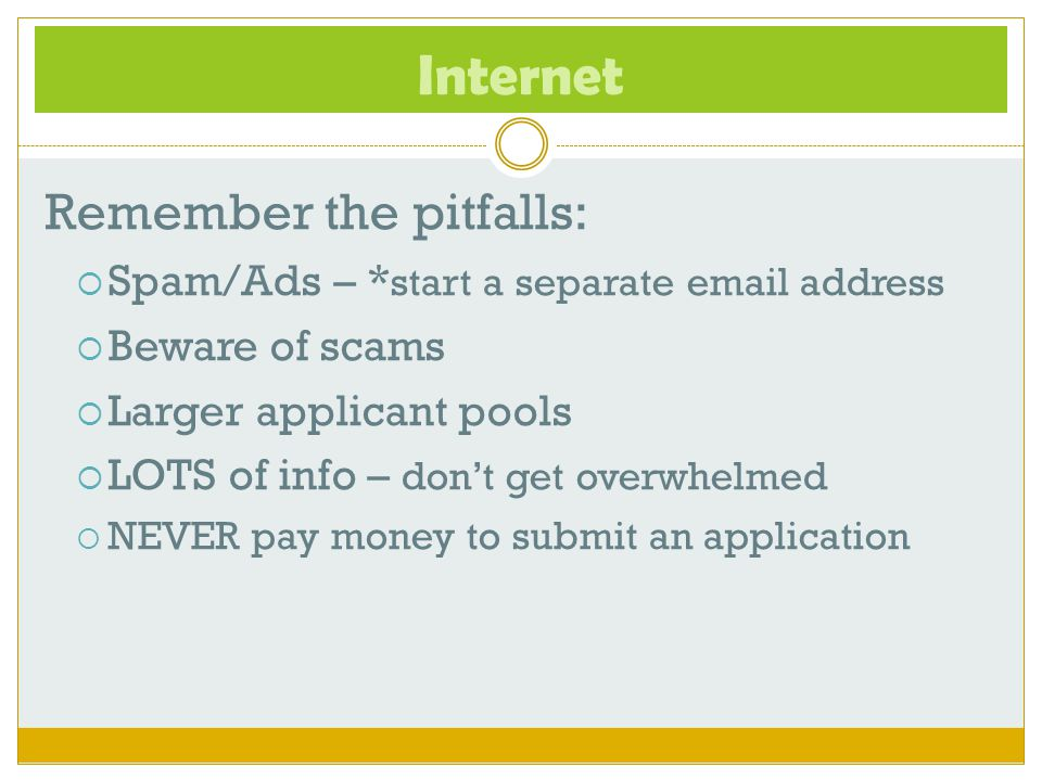 Internet Remember the pitfalls:  Spam/Ads – * start a separate email address  Beware of scams  Larger applicant pools  LOTS of info – don't get ov