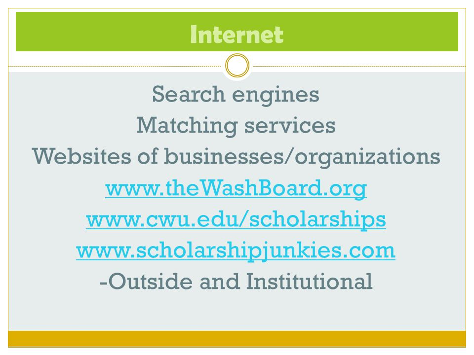 Internet Search engines Matching services Websites of businesses/organizations www.theWashBoard.org www.cwu.edu/scholarships www.scholarshipjunkies.co