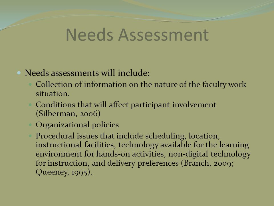 Needs Assessment Needs assessments will include: Collection of information on the nature of the faculty work situation. Conditions that will affect pa