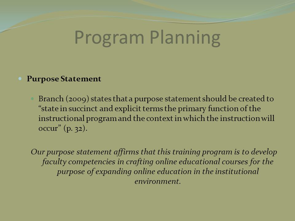 "Program Planning Purpose Statement Branch (2009) states that a purpose statement should be created to ""state in succinct and explicit terms the primar"