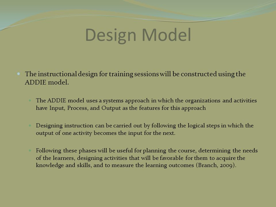 Design Model The instructional design for training sessions will be constructed using the ADDIE model. The ADDIE model uses a systems approach in whic