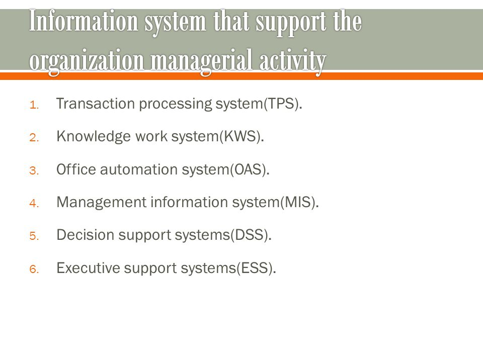 1. Transaction processing system(TPS). 2. Knowledge work system(KWS).