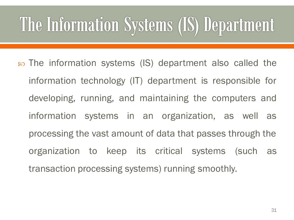  The information systems (IS) department also called the information technology (IT) department is responsible for developing, running, and maintaining the computers and information systems in an organization, as well as processing the vast amount of data that passes through the organization to keep its critical systems (such as transaction processing systems) running smoothly.
