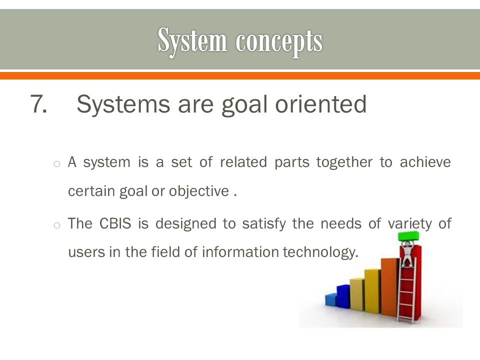 7.Systems are goal oriented o A system is a set of related parts together to achieve certain goal or objective.