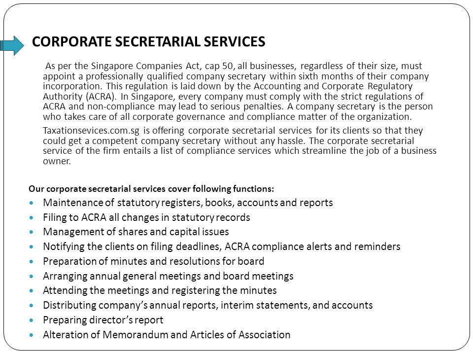 CORPORATE SECRETARIAL SERVICES As per the Singapore Companies Act, cap 50, all businesses, regardless of their size, must appoint a professionally qualified company secretary within sixth months of their company incorporation.