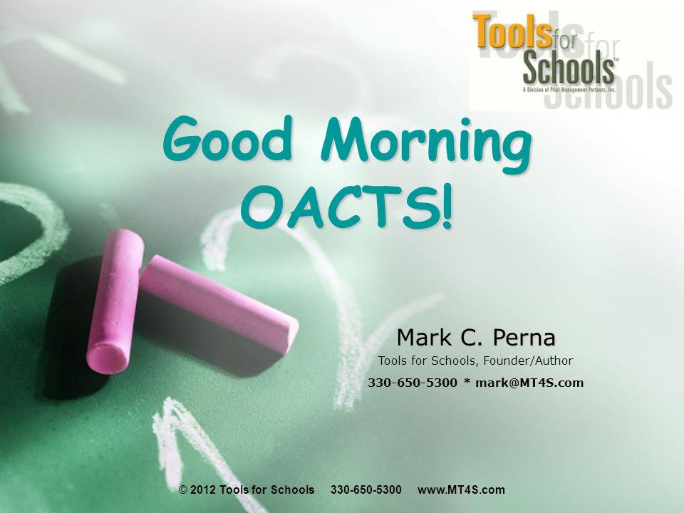 © 2012 Tools for Schools 330-650-5300 www.MT4S.com Good Morning OACTS! Mark C. Perna Tools for Schools, Founder/Author 330-650-5300 * mark@MT4S.com