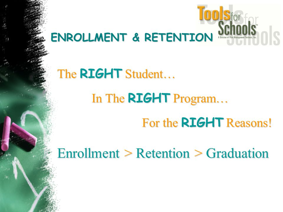 The RIGHT Student… In The RIGHT Program… In The RIGHT Program… For the RIGHT Reasons! Enrollment > Retention > Graduation ENROLLMENT & RETENTION