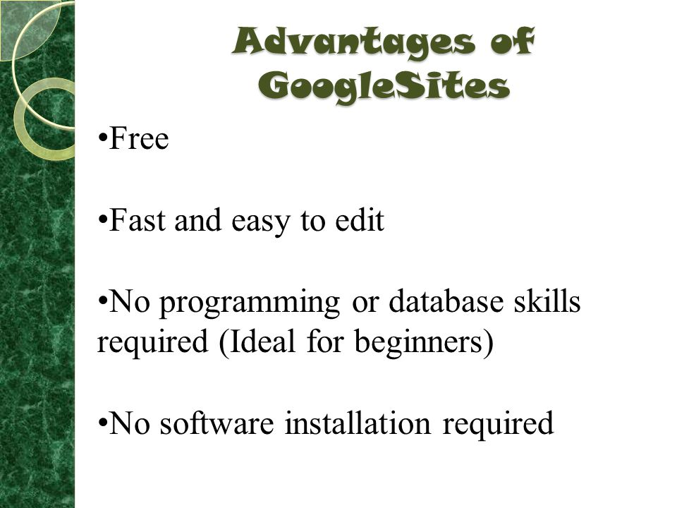 Advantages of GoogleSites Free Fast and easy to edit No programming or database skills required (Ideal for beginners) No software installation required