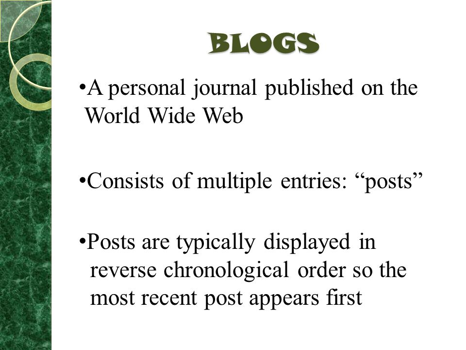 BLOGS A personal journal published on the World Wide Web Consists of multiple entries: posts Posts are typically displayed in reverse chronological order so the most recent post appears first