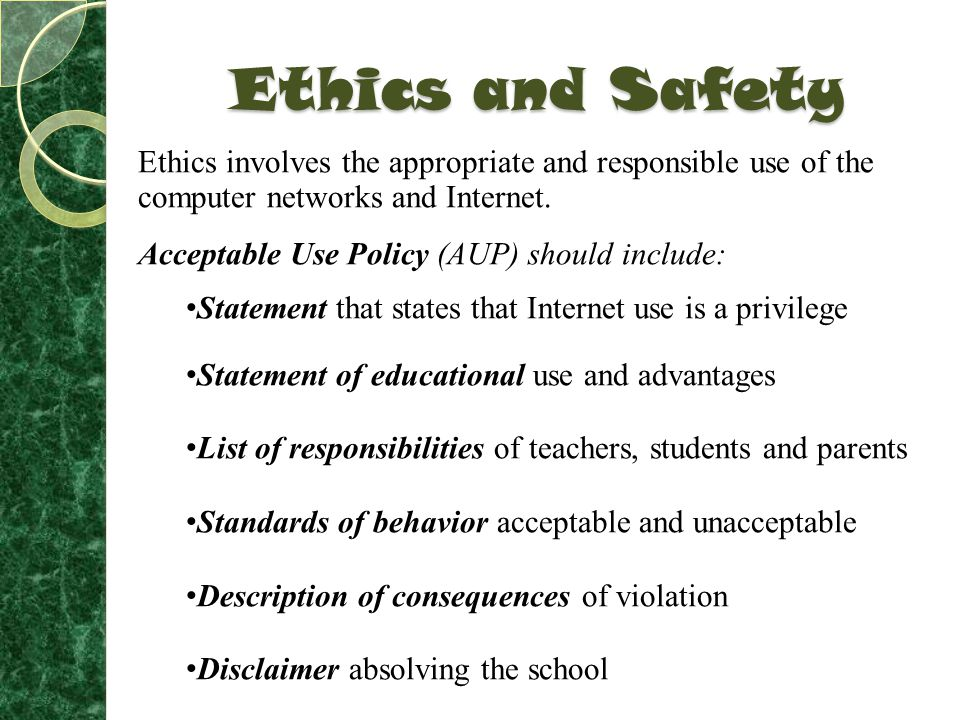 Ethics and Safety Ethics involves the appropriate and responsible use of the computer networks and Internet.
