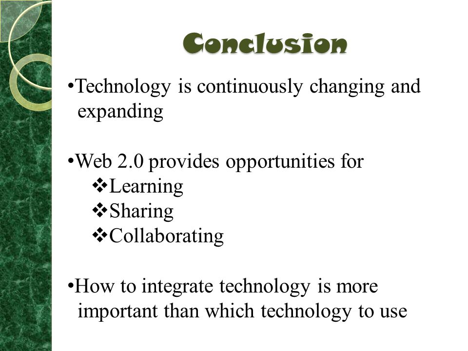 Conclusion Technology is continuously changing and expanding Web 2.0 provides opportunities for  Learning  Sharing  Collaborating How to integrate technology is more important than which technology to use