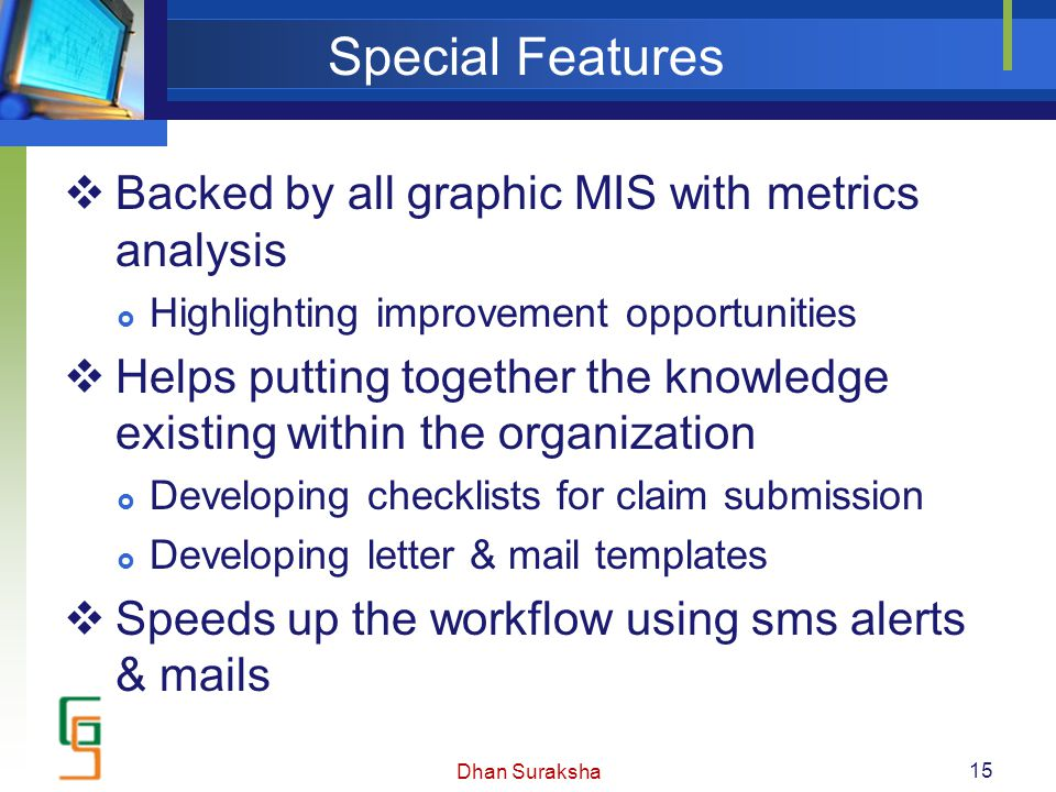 Special Features  Backed by all graphic MIS with metrics analysis  Highlighting improvement opportunities  Helps putting together the knowledge exi