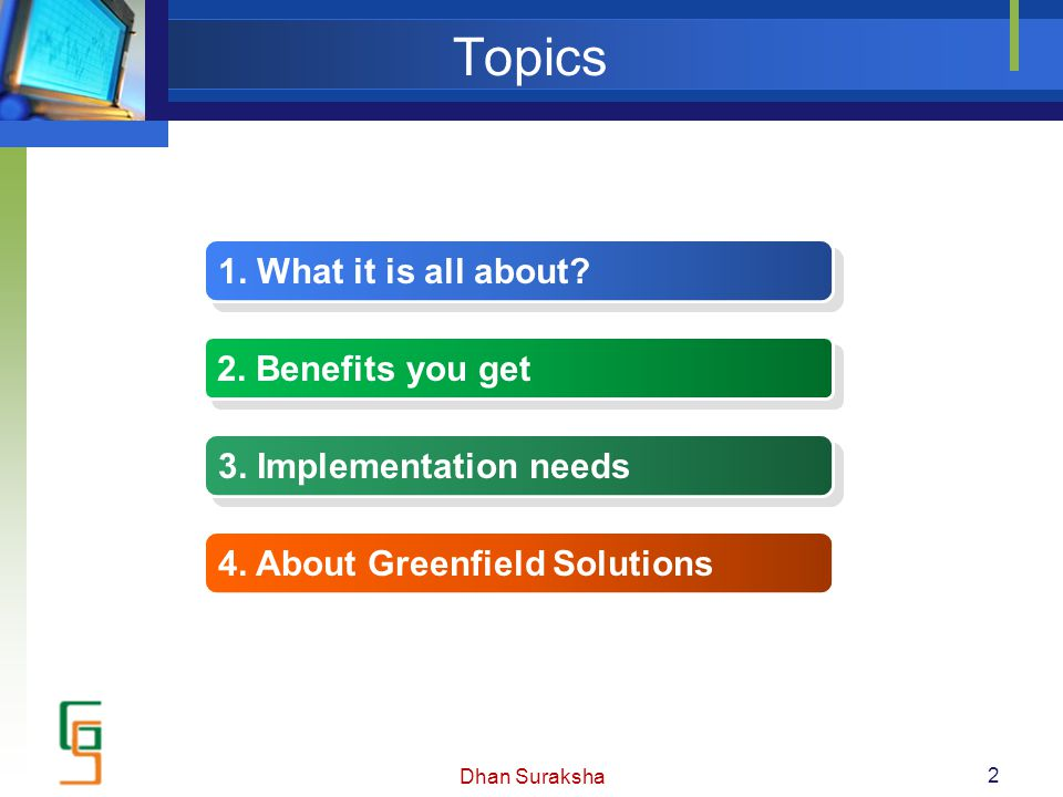 Topics 1. What it is all about? 2. Benefits you get 3. Implementation needs 4. About Greenfield Solutions 2 Dhan Suraksha