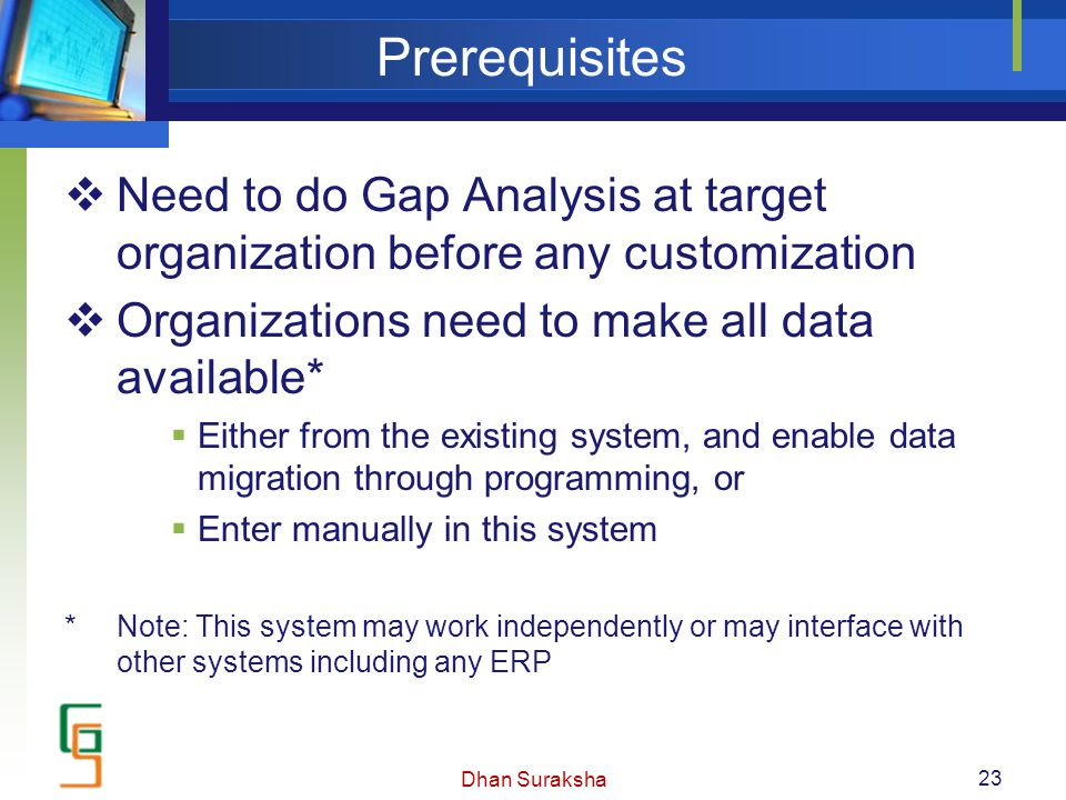 Prerequisites  Need to do Gap Analysis at target organization before any customization  Organizations need to make all data available*  Either from