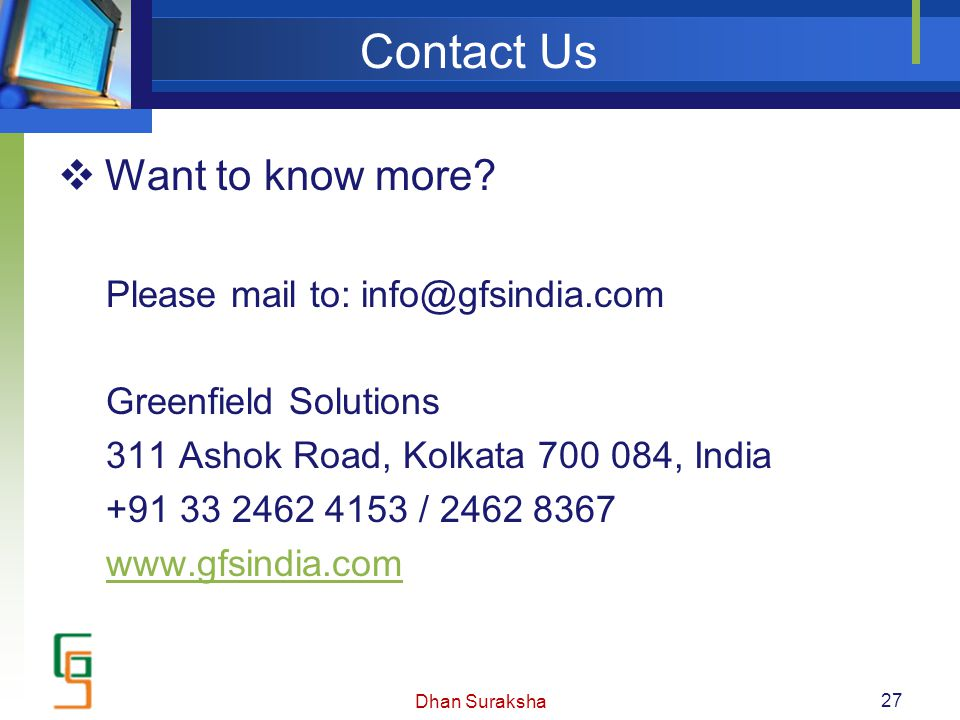 Contact Us  Want to know more? Please mail to: info@gfsindia.com Greenfield Solutions 311 Ashok Road, Kolkata 700 084, India +91 33 2462 4153 / 2462