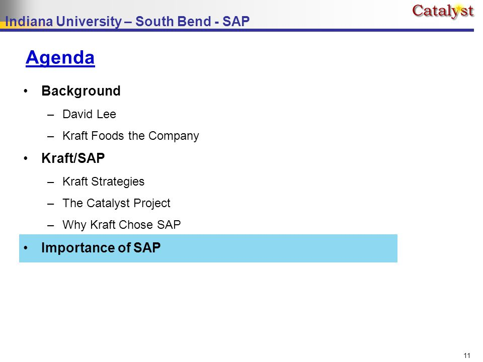 Indiana University – South Bend - SAP 11 Agenda Background –David Lee –Kraft Foods the Company Kraft/SAP –Kraft Strategies –The Catalyst Project –Why Kraft Chose SAP Importance of SAP