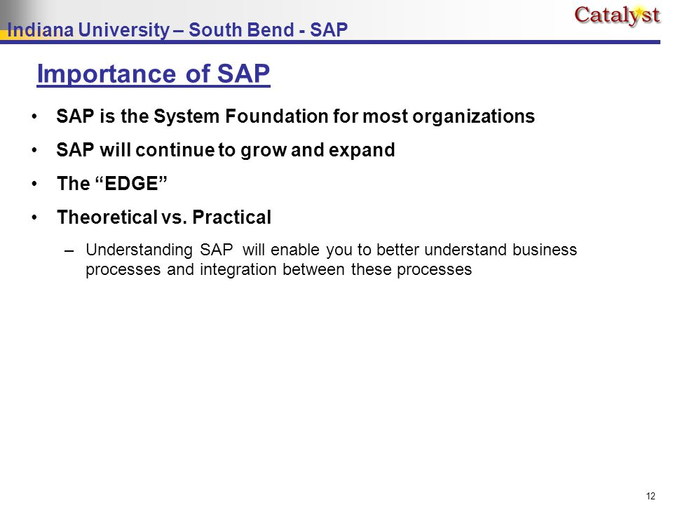 Indiana University – South Bend - SAP 12 Importance of SAP SAP is the System Foundation for most organizations SAP will continue to grow and expand The EDGE Theoretical vs.