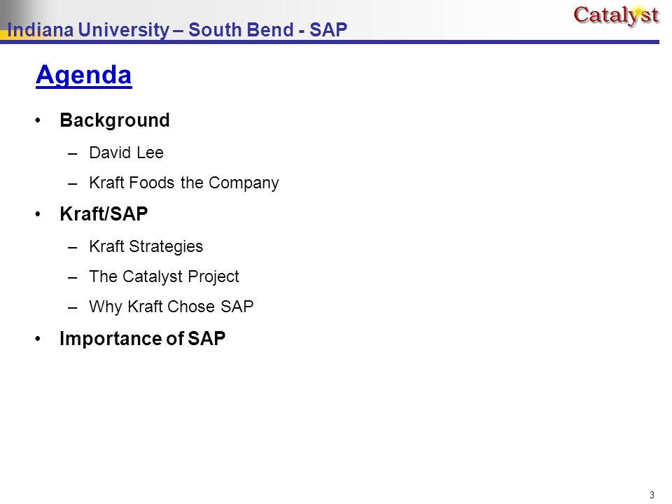 Indiana University – South Bend - SAP 3 Agenda Background –David Lee –Kraft Foods the Company Kraft/SAP –Kraft Strategies –The Catalyst Project –Why Kraft Chose SAP Importance of SAP