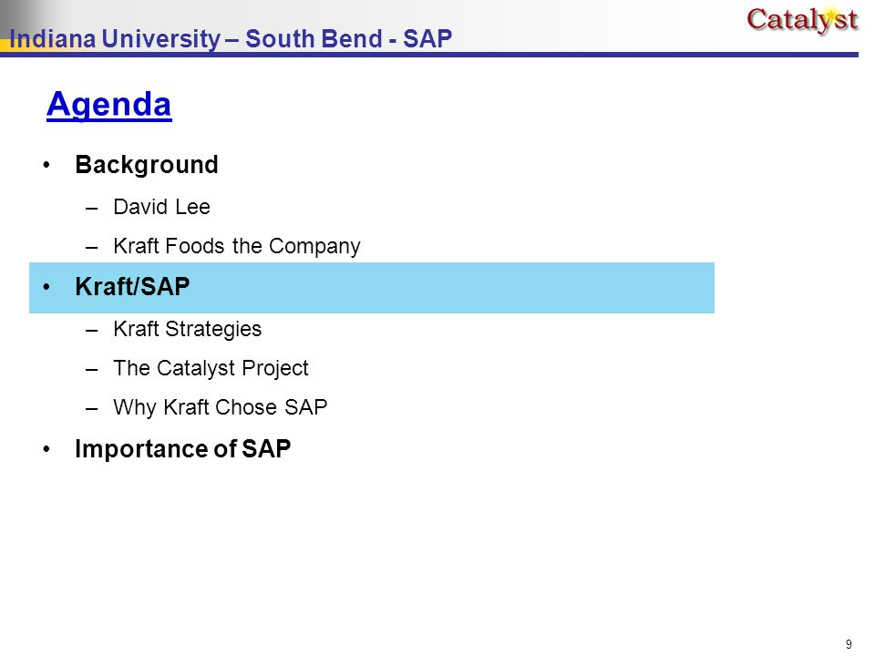 Indiana University – South Bend - SAP 9 Agenda Background –David Lee –Kraft Foods the Company Kraft/SAP –Kraft Strategies –The Catalyst Project –Why Kraft Chose SAP Importance of SAP
