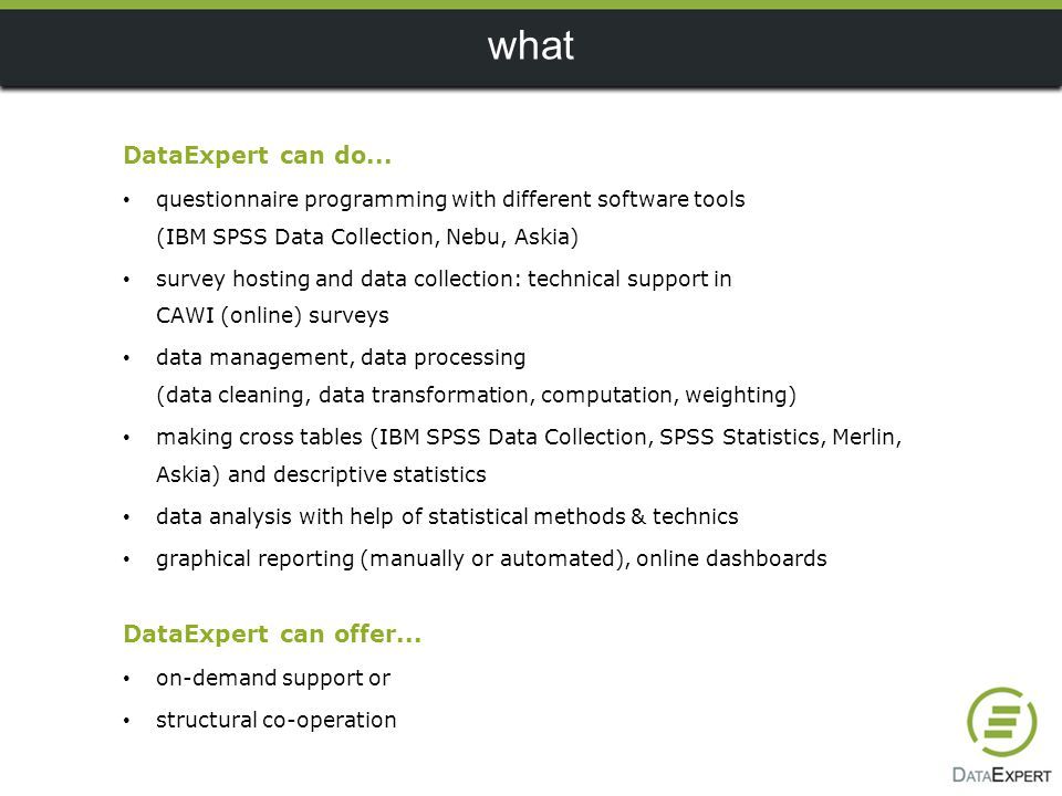 DataExpert because … many years of experience in market research processes consultant attitude high quality project management more than 2000 executed projects per year we are specialists of multi-country and multilingual surveys we speak different software languages we take pride in the high quality of our services young, flexible and dynamic team an agreement is an agreement DataExpert when… lack of capacity limited knowledge of market research techniques (e.g.