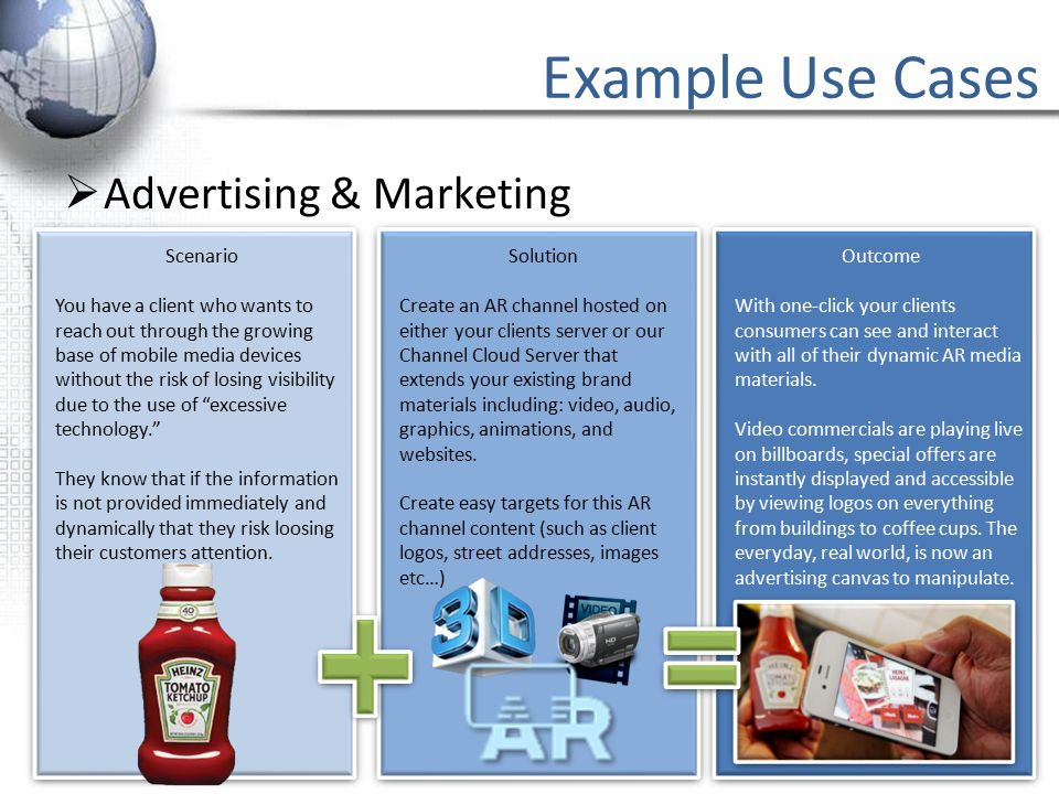 Example Use Cases  Advertising & Marketing Solution Create an AR channel hosted on either your clients server or our Channel Cloud Server that extends your existing brand materials including: video, audio, graphics, animations, and websites.