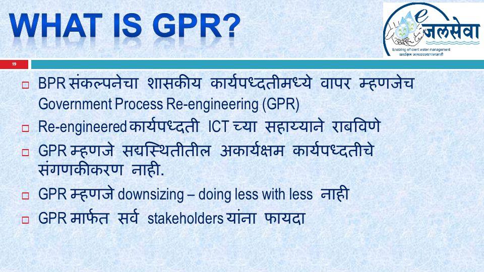 19  BPR संकल्पनेचा शासकीय कार्यपध्दतीमध्ये वापर म्हणजेच Government Process Re-engineering (GPR)  Re-engineered कार्यपध्दती ICT च्या सहाय्याने राबविणे  GPR म्हणजे सद्यस्थितीतील अकार्यक्षम कार्यपध्दतीचे संगणकीकरण नाही.