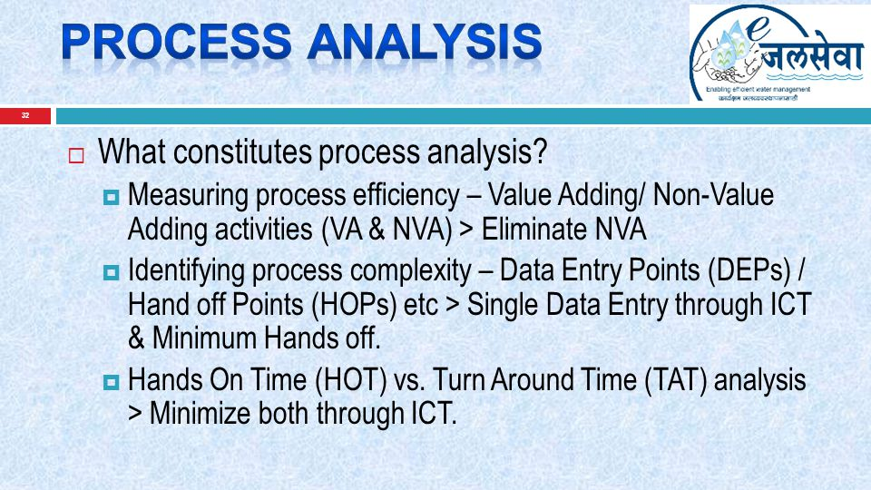 32  What constitutes process analysis?  Measuring process efficiency – Value Adding/ Non-Value Adding activities (VA & NVA) > Eliminate NVA  Identi
