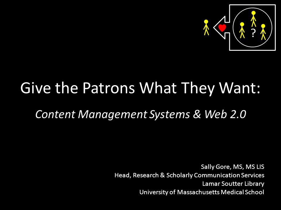 Give the Patrons What They Want: Content Management Systems & Web 2.0 Sally Gore, MS, MS LIS Head, Research & Scholarly Communication Services Lamar Soutter Library University of Massachusetts Medical School
