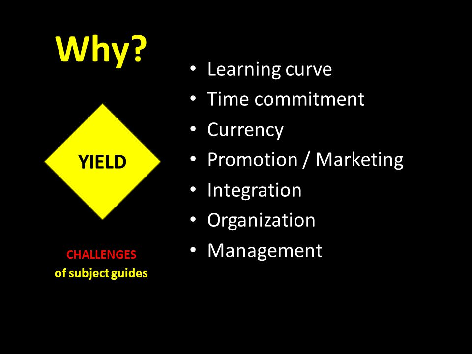 Why? Learning curve Time commitment Currency Promotion / Marketing Integration Organization Management CHALLENGES of subject guides YIELD